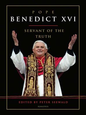 Pope Benedict XVI: Servant of the Truth - Seewald, Peter (Editor), and McNeil, Brian (Translated by)