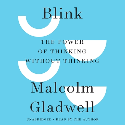 Blink: The Power of Thinking Without Thinking - Gladwell, Malcolm (Read by), and Author (Read by)