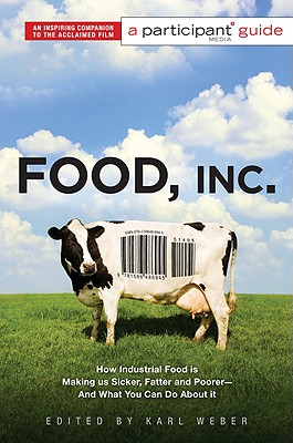 Food Inc.: How Industrial Food Is Making Us Sicker, Fatter, and Poorer - And What You Can Do about It; A Participant Guide - Weber, Karl (Editor)
