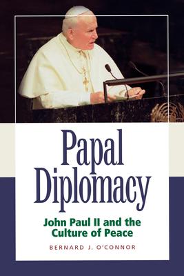 Papal Diplomacy: John Paul II and the Culture of Peace - O'Connor, Bernard J