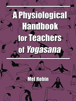 A Physiological Handbook for Teachers of Yogasana - Robin, Mel