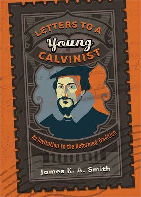Letters to a Young Calvinist: An Invitation to the Reformed Tradition - Smith, James K A