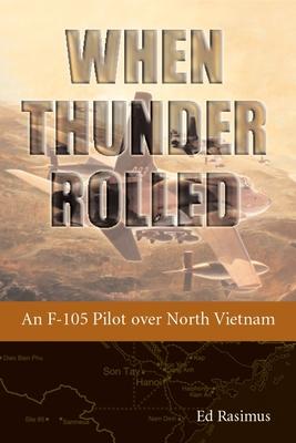 When Thunder Rolled: An F-105 Pilot Over North Vietnam - Rasimus, Ed