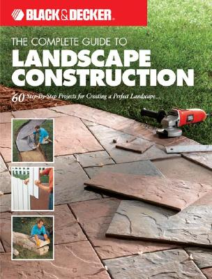 The Complete Guide to Landscape Construction: 60 Step-By-Step Projects for Creating a Perfect Landscape - Creative Publishing International (Creator)