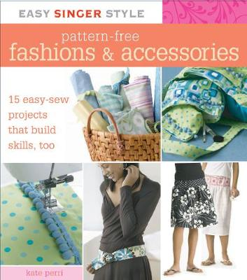 Pattern-Free Fashions & Accessories: 15 Easy-Sew Projects That Build Skills, Too - Perri, Kate