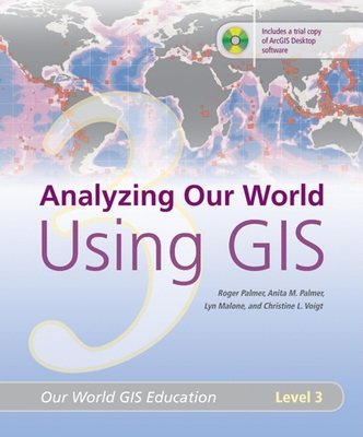 Analyzing Our World Using GIS: Our World GIS Education, Level 3 - Palmer, Roger, and Palmer, Anita M, and Malone, Lyn