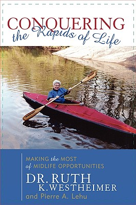 Conquering the Rapids of Life: Making the Most of Midlife Opportunities - Westheimer, Ruth K, Dr., and Lehu, Pierre A, B.A., M.B.A.