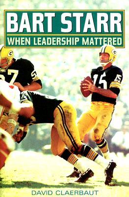 Bart Starr: When Leadership Mattered - Claerbaut, David, Dr.