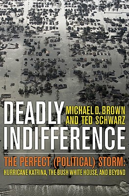 Deadly Indifference: The Perfect (Political) Storm: Hurricane Katrina, the Bush White House, and Beyond - Brown, Michael D, and Schwarz, Ted