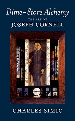 Dime-Store Alchemy: The Art of Joseph Cornell - Simic, Charles