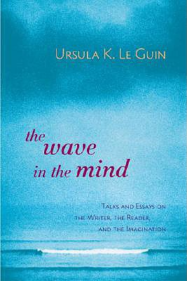 The Wave in the Mind: Talks and Essays on the Writer, the Reader, and the Imagination - Le Guin, Ursula K