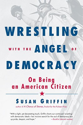 Wrestling with the Angel of Democracy: On Being an American Citizen - Griffin, Susan