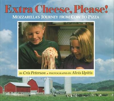Extra Cheese, Please!: Mozzarella's Journey from Cow to Pizza - Peterson, Cris, and Upitis, Alvis (Photographer)