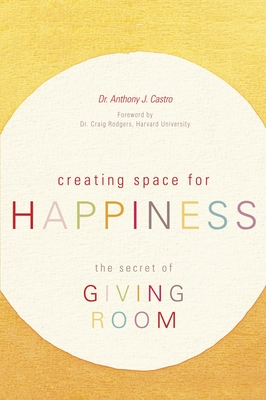 Creating Space for Happiness: The Secret of Giving Room - Castro, Anthony J, and Rodgers, Craig (Foreword by)