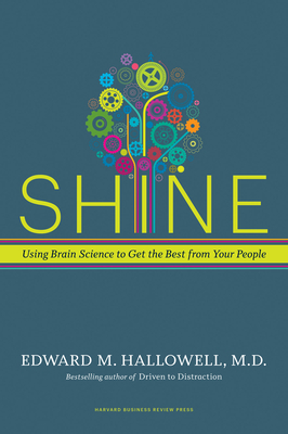 Shine: Using Brain Science to Get the Best from Your People - Hallowell, Edward M, M.D., M D