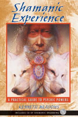 Shamanic Experience: A Practical Guide to Psychic Powers - Meadows, Kenneth