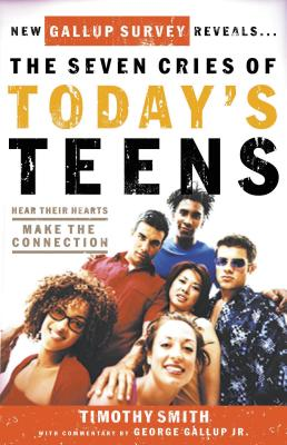 The Seven Cries of Today's Teens: Hear Their Hearts, Make the Connection - Smith, Tim, and Gallup, George, Jr. (Foreword by)