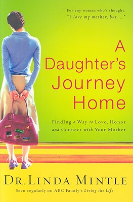 A Daughter's Journey Home: Finding a Way to Love, Honor and Connect with Your Mother - Mintle, Linda