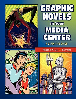 Graphic Novels in Your Media Center: A Definitive Guide - Lyga, Allyson A W, and Lyga, Barry