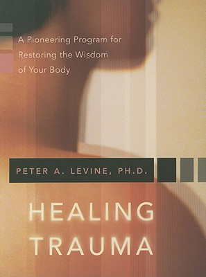 Healing Trauma: A Pioneering Program for Restoring the Wisdom of Your Body - Levine, Peter A