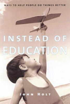 Instead of Education: Ways to Help People Do Things Better - Holt, John