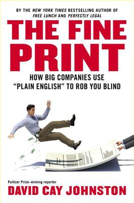 The Fine Print: How Big Companies Use 'plain English' and Other Tricks to Rob You Blind - Johnston, David Cay