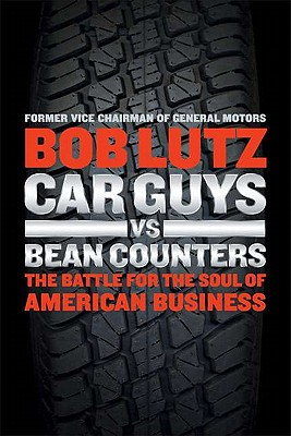 Car Guys vs. Bean Counters: The Battle for the Soul of American Business - Lutz, Bob