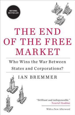 The End of the Free Market: Who Wins the War Between States and Corporations? - Bremmer, Ian