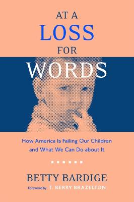 At a Loss for Words: How America Is Failing Our Children and What We Can Do about It - Bardige, Betty S, Ed.D., and Brazelton, T Berry, M.D. (Foreword by)