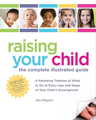 Raising Your Child: The Complete Illustrated Guide: A Parenting Timeline of What to Do at Every Age and Stage of Your Child's Development - Meyers, Jen, and Loehr, Jamie, M.D.