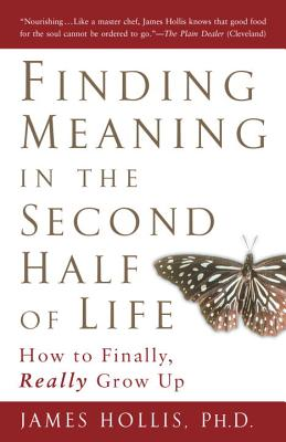 Finding Meaning in the Second Half of Life: How to Finally, Really Grow Up - Hollis, James, PhD
