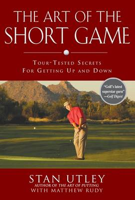 The Art of the Short Game: Tour-Tested Secrets for Getting Up and Down - Utley, Stan, and Rudy, Matthew