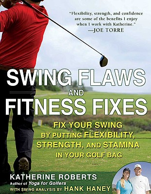 Swing Flaws and Fitness Fixes: Fix Your Swing by Putting Flexibility, Strength, and Stamina in Your Golf Bag - Roberts, Katherine, and Haney, Hank