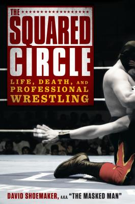 The Squared Circle: Life, Death and Professional Wrestling - Shoemaker, David