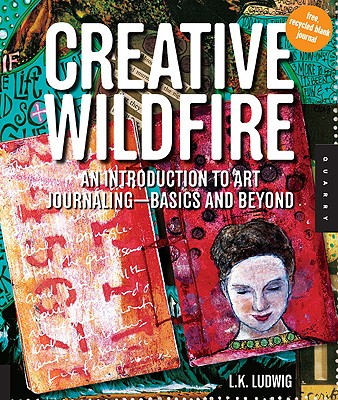 Creative Wildfire: An Introduction to Art Journaling--Basics and Beyond - Ludwig, L K
