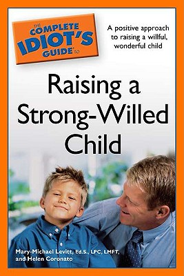 The Complete Idiot's Guide to Raising a Strong-Willed Child - Levitt, Mary-Michael, and Coronato, Helen