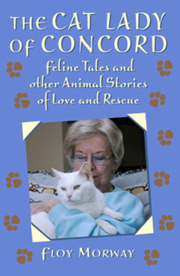 The Cat Lady of Concord: Feline Tales and Other Animal Stories of Love and Rescue - Morway, Floy