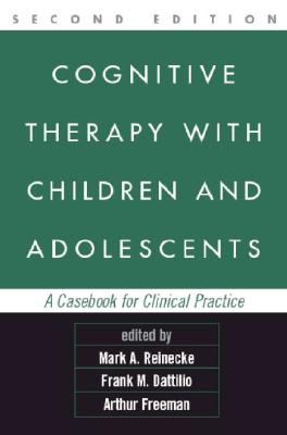 Cognitive Therapy with Children and Adolescents: A Casebook for Clinical Practice - Reinecke, Mark A, PhD (Editor), and Dattilio, Frank M, PhD, Abpp (Editor), and Freeman, Arthur, Edd, Abpp (Editor)