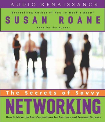 The Secrets of Savvy Networking: How to Make the Best Connections for Business and Personal Success - RoAne, Susan (Read by)
