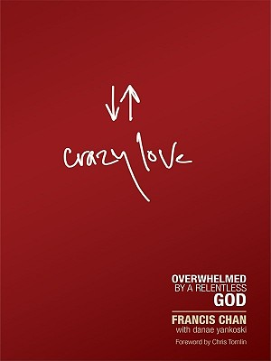 Crazy Love: Overwhelmed by a Relentless God - Chan, Francis, and Yankoski, Danae, and Tomlin, Chris (Foreword by)