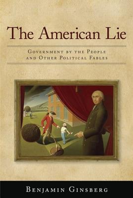 The American Lie: Government by the People and Other Political Fables - Ginsberg, Benjamin