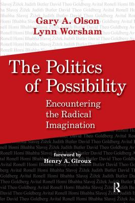 The Politics of Possibility: Encountering the Radical Imagination - Olson, Gary A, Professor (Editor), and Worsham, Lynn (Editor), and Giroux, Henry A (Foreword by)
