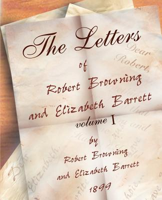 The Letters of Robert Browning and Elizabeth Barret Barrett 1845-1846 Vol I - Browning, Robert, and Barrett, Elizabeth Barrett