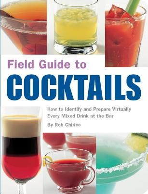 Field Guide to Cocktails: How to Identify and Prepare Virtually Every Mixed Drink at the Bar - Chirico, Rob