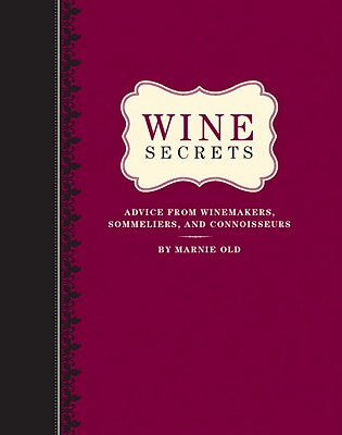 Wine Secrets: Advice from Winemakers, Sommeliers, and Connoisseurs - Old, Marnie