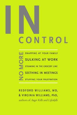 In Control: No More Snapping at Your Family, Sulking at Work, Steaming in the Grocery Line, Seething in Meetings, Stuffing Your Frustration - Williams, Redford, Dr., M.D., and Williams, Virginia, Ph.D.