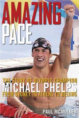 Amazing Pace: The Story of Olympic Champion Michael Phelps from Sydney to Athens to Beijing - McMullen, Paul, Mr.