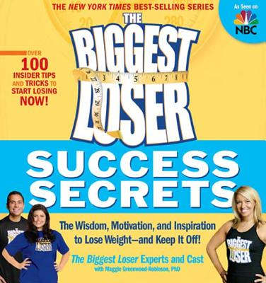 The Biggest Loser Success Secrets: The Wisdom, Motivation, and Inspiration to Lose Weight--And Keep It Off! - The Biggest Loser Experts and Cast, and Greenwood-Robinson, Maggie, PH.D.