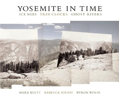 Yosemite in Time: Ice Ages, Tree Clocks, Ghost Rivers - Klett, Mark, and Solnit, Rebecca, and Wolfe, Byron