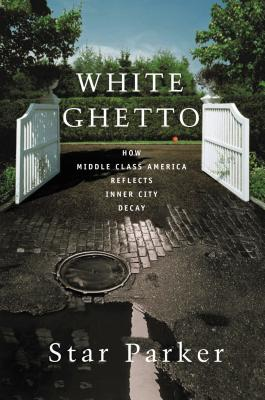 White Ghetto: How Middle Class America Reflects Inner City Decay - Parker, Star